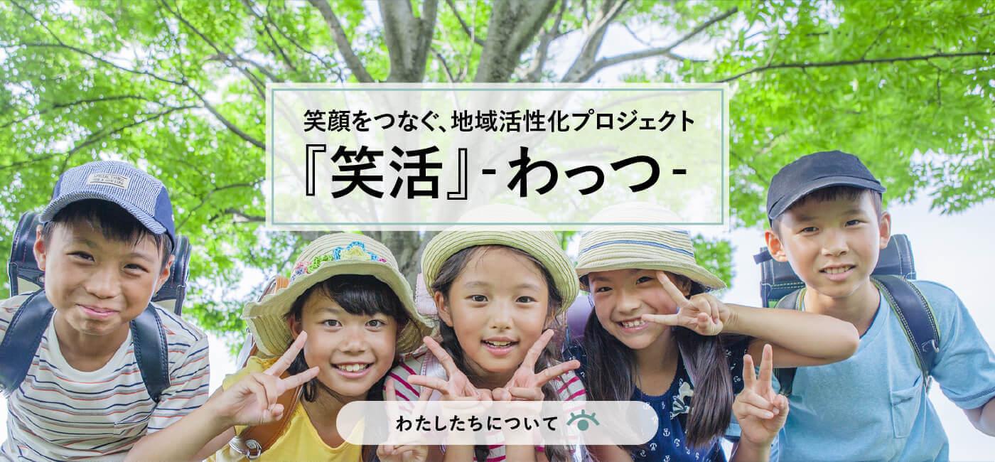 笑顔をつなぐ、地域活性化プロジェクト『笑活』-わっつ- わたしたちについて